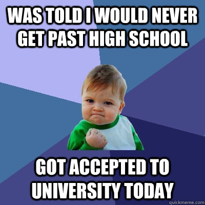 was told i would never get past high school got accepted to  - Success Kid