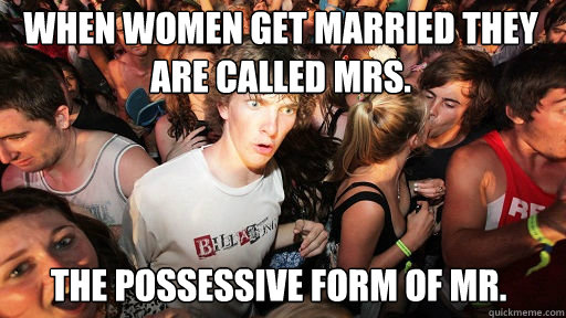 when women get married they are called mrs the possessive  - Sudden Clarity Clarence