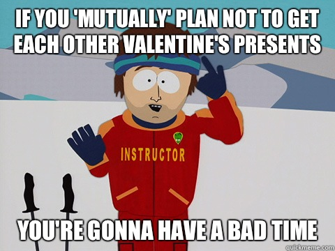 If you mutually plan not to get each other Valentines presen - Youre gonna have a bad time