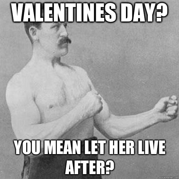 Valentines Day You mean let her live after - overly manly man