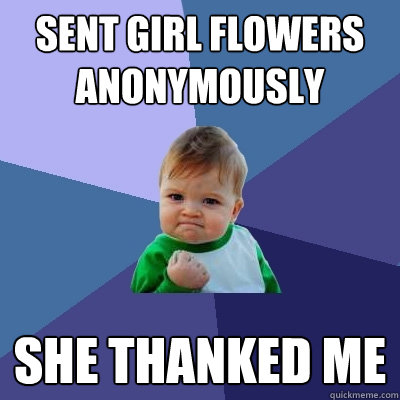 sent girl flowers anonymously she thanked me  - Success Kid