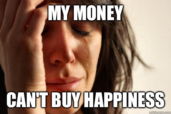 My money Cant buy happiness  - First World Problems