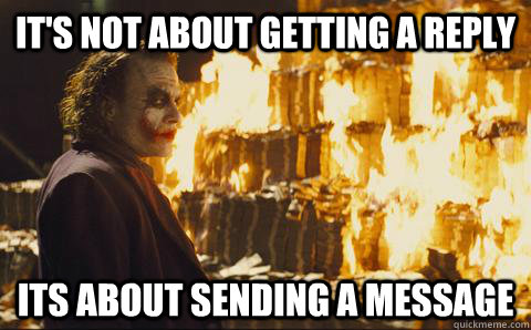its not about getting a reply its about sending a message - Good Guy Joker