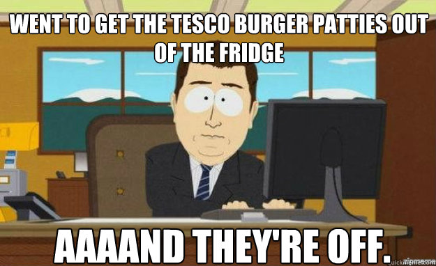 went to get the tesco burger patties out of the fridge aaaan - aaaand its gone