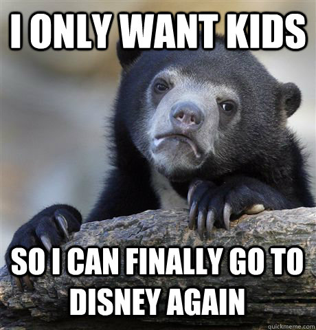 i only want kids so i can finally go to disney again - Confession Bear