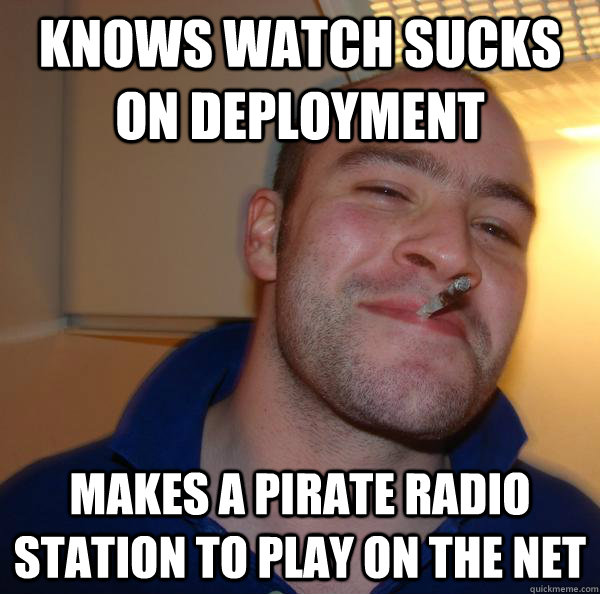 knows watch sucks on deployment makes a pirate radio station - Good Guy Greg