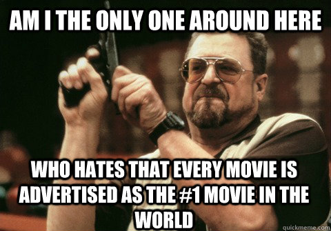 am i the only one around here who hates that every movie is  - Am I the only one