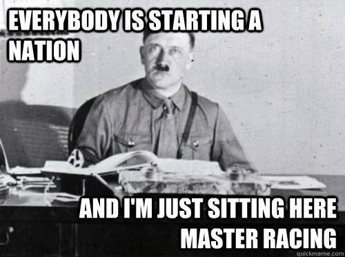 everybody is starting a nation and im just sitting here mas - Adolf Hitler Desk
