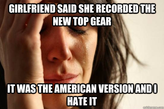 girlfriend said she recorded the new top gear it was the ame - First World Problems