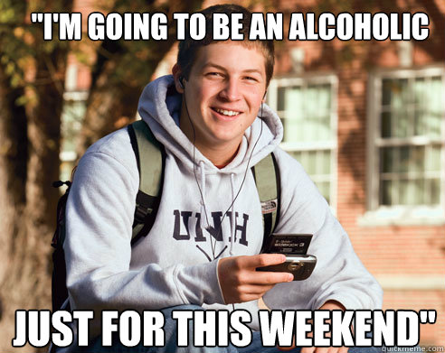 im going to be an alcoholic just for this weekend - College Freshman