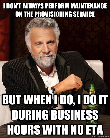 i dont always perform maintenance on the provisioning servi - The Most Interesting Man In The World