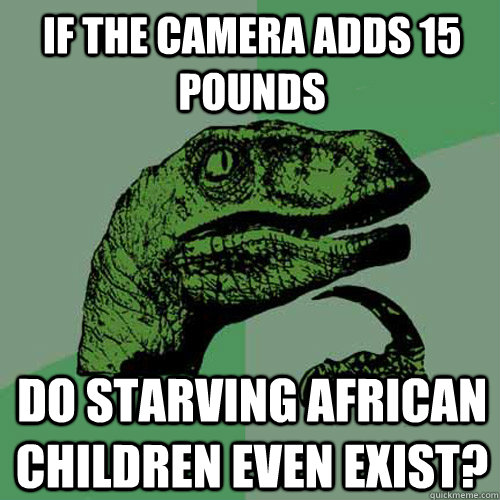 if the camera adds 15 pounds do starving african children ev - Philosoraptor