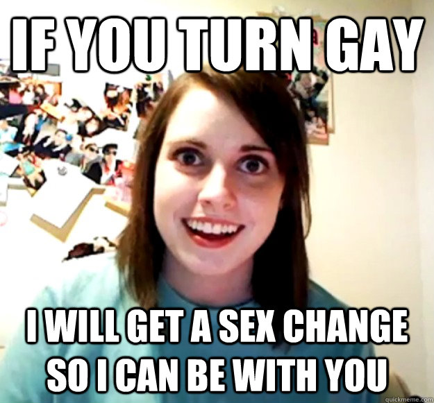 if you turn gay i will get a sex change so i can be with you - OverlyAttachedGirlfriend