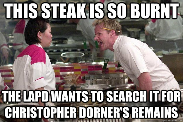 this steak is so burnt the lapd wants to search it for chris - Pulp Ramsay