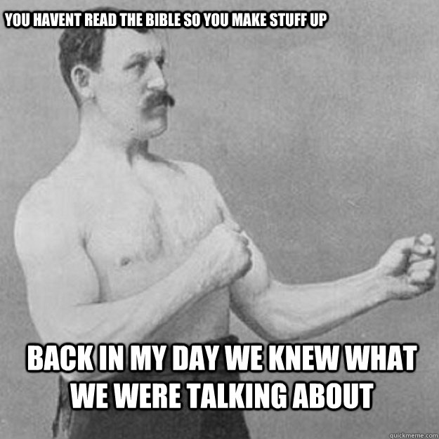 you havent read the bible so you make stuff up back in my d - overly manly man
