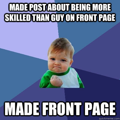 made post about being more skilled than guy on front page ma - Success Kid