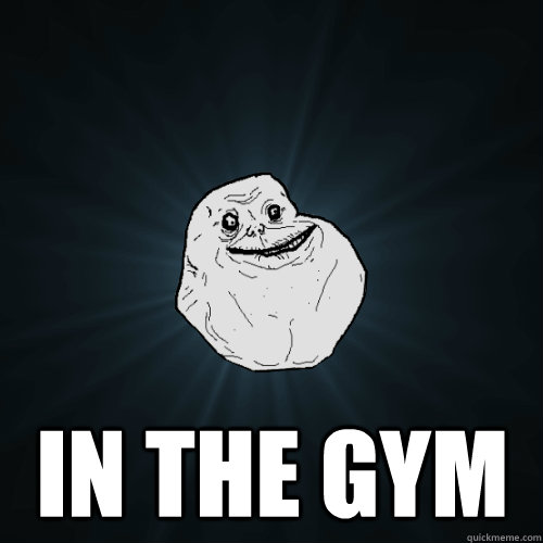 in the gym - Forever Alone