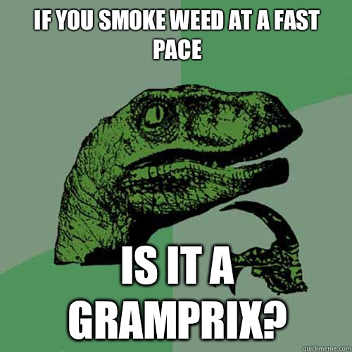 If you smoke weed at a fast pace Is it a gramprix - Philosoraptor