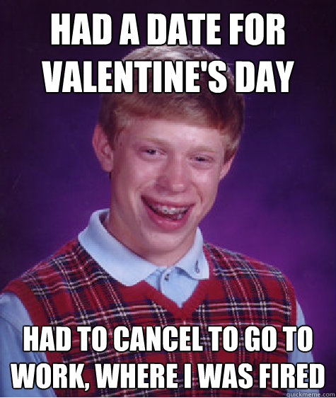 had a date for valentines day had to cancel to go to work  - Bad Luck Brian