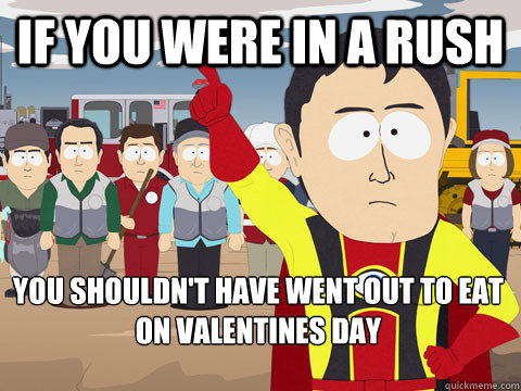 if you were in a rush you shouldnt have went out to eat on  - Captain Hindsight