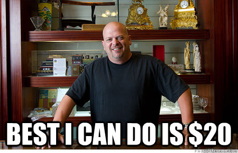 best i can do is 20  - Pwned Pawn Stars