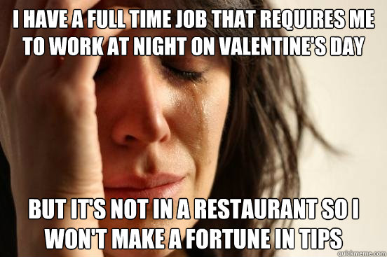 i have a full time job that requires me to work at night on  - First World Problems