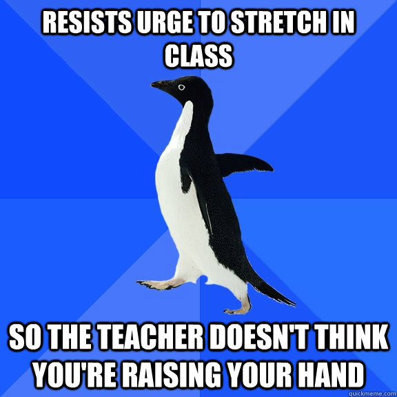 resists urge to stretch in class so the teacher doesnt thin - Socially Awkward Penguin