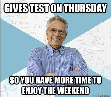 gives test on thursday so you have more time to enjoy the we - Good guy professor