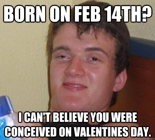 born on feb 14th i cant believe you were conceived on vale - 10 Guy
