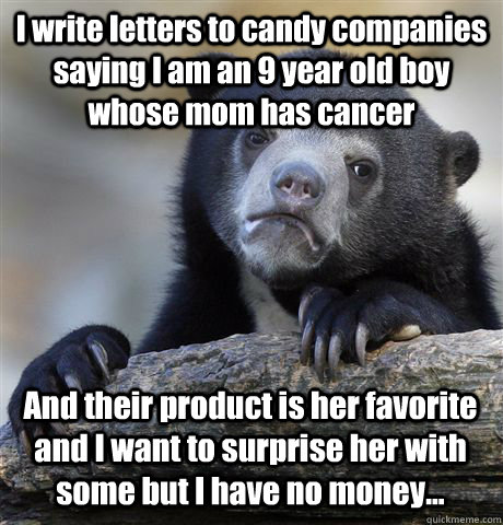 i write letters to candy companies saying i am an 9 year old - Confession Bear