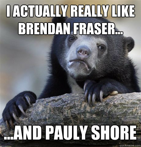 i actually really like brendan fraser and pauly shore - Confession Bear