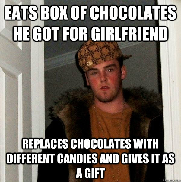 eats box of chocolates he got for girlfriend replaces chocol - Scumbag Steve