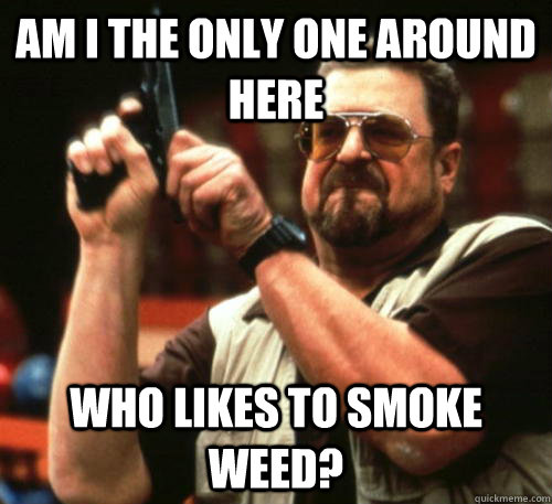 am i the only one around here who likes to smoke weed - Am I The Only One Around Here