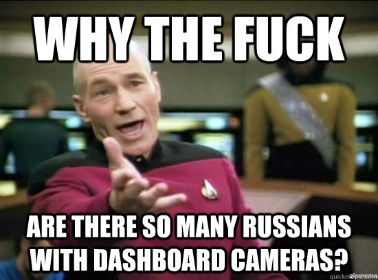 why the fuck are there so many russians with dashboard camer - why the fuck picard