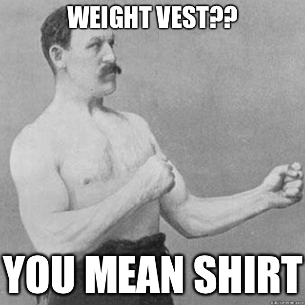 Weight Vest you mean shirt - overly manly man