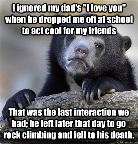 i ignored my dads i love you when he dropped me off at sc - Confession Bear