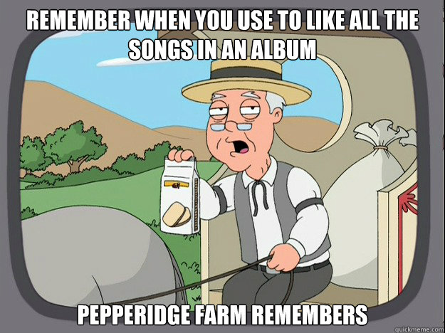 remember when you use to like all the songs in an album pepp - Pepridge Farm