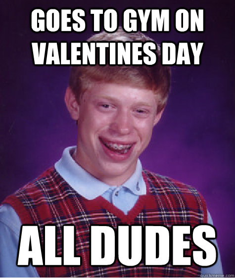 goes to gym on valentines day all dudes - Bad Luck Brian