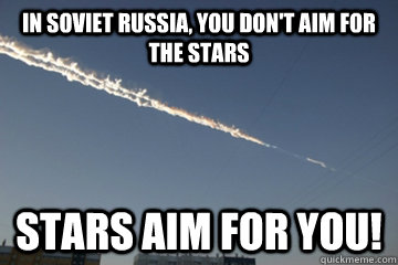 in soviet russia you dont aim for the stars stars aim for  - 