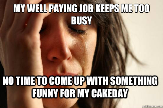 my well paying job keeps me too busy no time to come up with - FirstWorldProblems