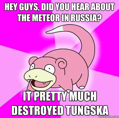 hey guys did you hear about the meteor in russia it pretty - Slowpoke
