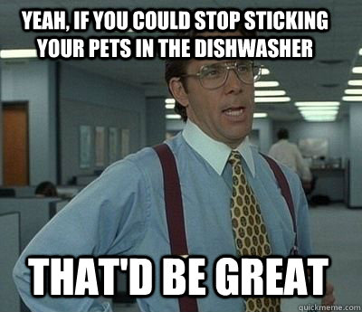 yeah if you could stop sticking your pets in the dishwasher - Bill Lumbergh