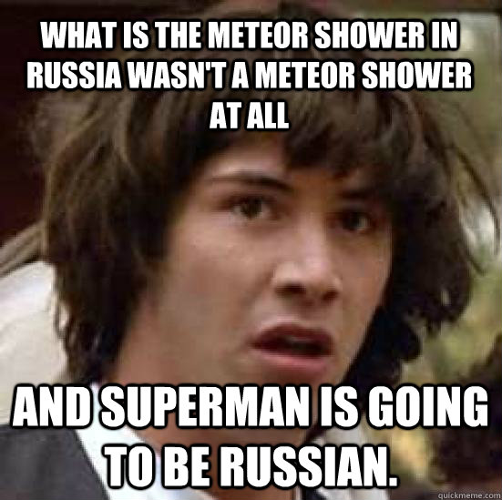 what is the meteor shower in russia wasnt a meteor shower a - conspiracy keanu