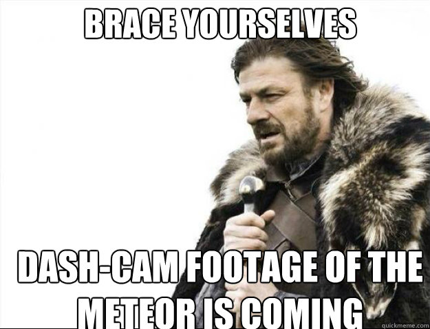 brace yourselves dashcam footage of the meteor is coming - Brace Yourselves