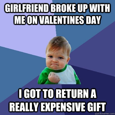 girlfriend broke up with me on valentines day i got to retur - Success Kid
