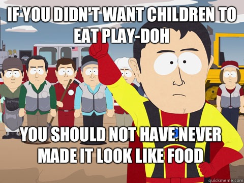 if you didnt want children to eat PlayDoh you should not hav - Captain Hindsight