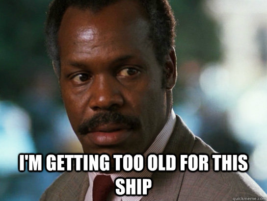 im getting too old for this ship - Murtaugh 420