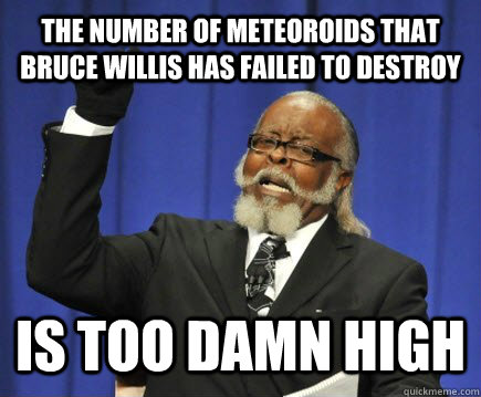 the number of meteoroids that bruce willis has failed to des - Too Damn High