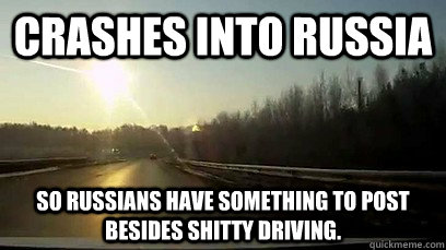 crashes into russia so russians have something to post besid - Good Guy Meteor