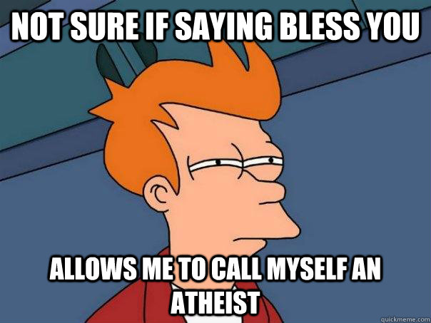 not sure if saying bless you allows me to call myself an ath - Futurama Fry
